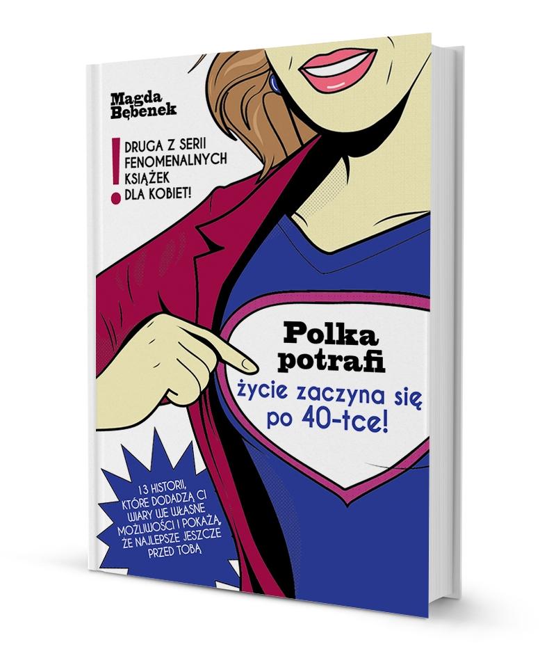 """inspirująca książka dla kobiet """"Polka potrafi. życie zaczyna sie po 40-stce!"""" Magda Bębenek przedsiębiorczość"""